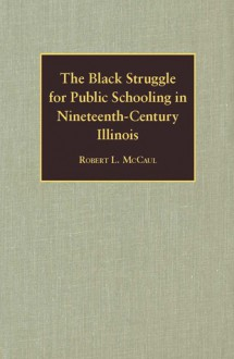 The Black Struggle for Public Schooling in Nineteenth-Century Illinois - Robert McCaul