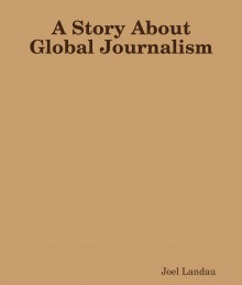 A Story About Global Journalism - Joel Landau