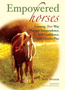 Empowered Horses: Learning Their Way Through Independence, Self-Confidence, and Creative Play - Imke Spilker, Kristina McCormack