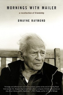 Mornings with Mailer: A Recollection of Friendship - Dwayne Raymond