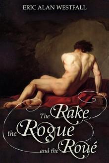 The Rake, the Rogue and the Roué - Eric Alan Westfall