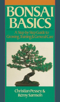 Bonsai Basics: A Step-by-Step Guide to Growing, Training & General Care - Christian Pessey,Remy Samson