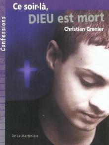 Ce Soir Là, Dieu Est Mort - Christian Grenier