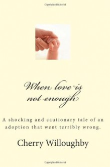 When Love Is Not Enough: A Tragic and Cautionary Tale of an Adoption That Went Terribly Wrong. - Cherry Willoughby, Evelyn Julia Kent