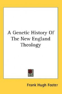 A Genetic History of the New England Theology - Frank Hugh Foster
