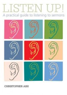 Listen Up! A Practical Guide to Listening to Sermons - Christopher Ash
