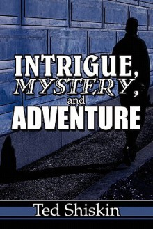 Intrigue, Mystery, and Adventure - Ted Shiskin