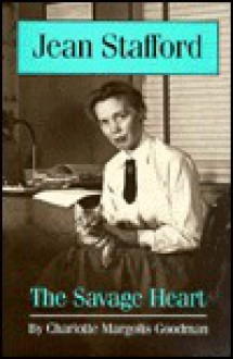 Jean Stafford: The Savage Heart - Charlotte Margolis Goodman