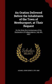 An Oration Delivered Before the Inhabitants of the Town of Newburyport, at Their Request: On the Sixty-First Anniversary of the Declaration of Indepe - John Quincy Adams
