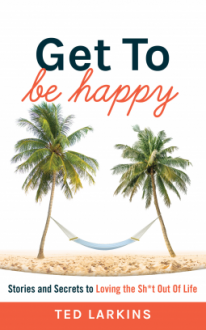Get To Be Happy: Stories and Secrets to Loving the Sh*t Out Of Life - Joe Larkins