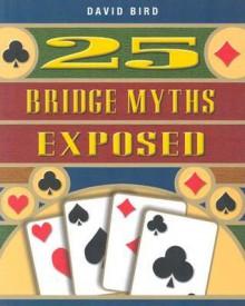 25 Bridge Myths Exposed - David Bird