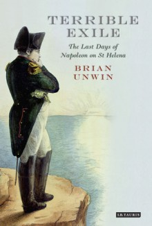 Terrible Exile: The Last Days of Napoleon on St Helena - Brian Unwin