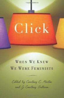 Click: When We Knew We Were Feminists - Courtney E. Martin, J. Courtney Sullivan