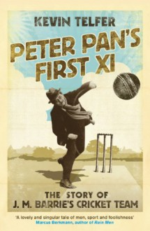 Peter Pan's First XI: The Extraordinary Story of J.M - Kevin Telfer