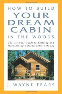 How to Build Your Dream Cabin in the Woods: The Ultimate Guide to Building and Maintaining a Backcountry Getaway - J. Wayne Fears