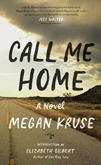 Call Me Home: A Novel - Megan Kruse, Elizabeth Gilbert