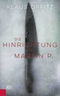 Die Hinrichtung des Martin P. - Klaus Oppitz