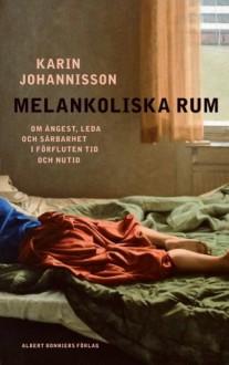 Melankoliska rum: om ångest, leda och sårbarhet i förfluten tid och nutid - Karin Johannisson
