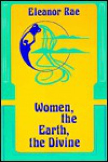 Women, the Earth, the Divine - Eleanor Rae