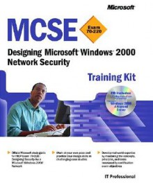 MCSE Training Kit (Exam 70-220): Designing Microsoft® Windows® 2000 Network Security: Designing Microsoft(r) Windows(r) 2000 Network Security - Microsoft Corporation