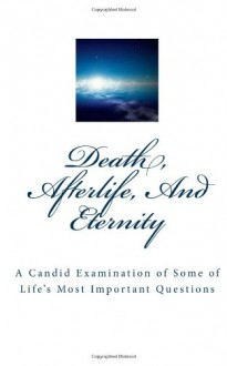 Death, Afterlife, And Eternity: A Candid Examination of Some of Life's Most Important Questions - Lynn Atwell