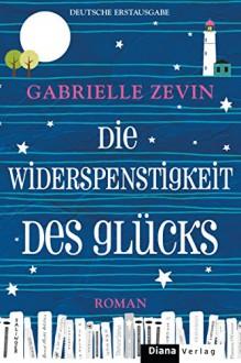 Die Widerspenstigkeit des Glücks: Roman - Gabrielle Zevin,Renate Orth-Guttmann