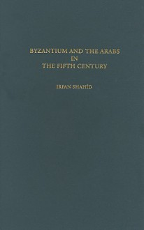 Byzantium and the Arabs in the Fifth Century - Irfan Shahid