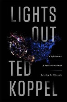 Lights Out: A Cyberattack, A Nation Unprepared, Surviving the Aftermath - Ted Koppel
