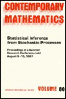 Statistical Inference from Stochastic Processes: Proceedings of the Ams-IMS-Siam Joint Summer Research Conference Held August 9-15, 1987, with Support from the National Science Foundation and the Army Research Office - N. U. Prabhu