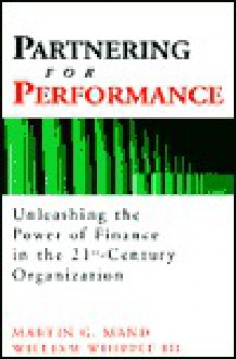 Partnering for Performance: Unleashing the Power of Finance in the 21st-Century Organization - Martin G. Mand