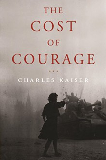 The Cost of Courage - Charles Kaiser