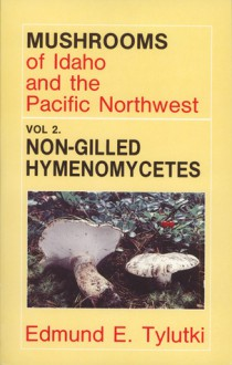 Mushrooms of Idaho and the Pacific Northwest: Non-Gilled Hymenomycetes, Boletes, Chanterelles, Coral Fungi, Polypores and Spine FungiAgaricales and (Mushrooms of Idaho & the Pacific Northwest) - Edmund E. Tylutki