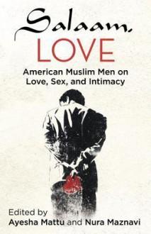 Salaam, Love: American Muslim Men on Love, Sex, and Intimacy - Ayesha Mattu
