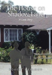 The House on Shadow Lane: A Chronicle and a Love Story - Robert Heylmun