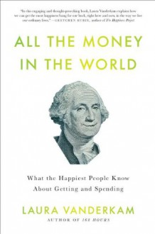 All the Money in the World: What the Happiest People Know About Getting and Spending - Laura Vanderkam