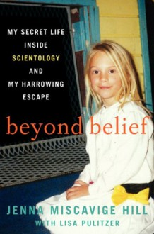 Beyond Belief: My Secret Life Inside Scientology and My Harrowing Escape - Jenna Miscavige Hill,Sandy Rustin,Lisa Pulitzer