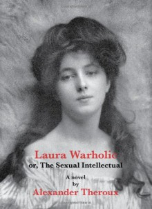 Laura Warholic or, the Sexual Intellectual - Alexander Theroux
