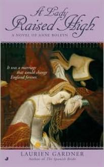 A Lady Raised High: A Novel of Anne Boleyn - Laurien Gardner