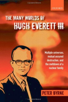 The Many Worlds of Hugh Everett III: Multiple Universes, Mutual Assured Destruction, and the Meltdown of a Nuclear Family - Peter Byrne