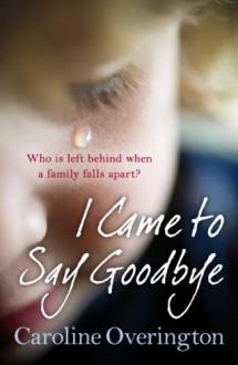 I Came to Say Goodbye - Caroline Overington