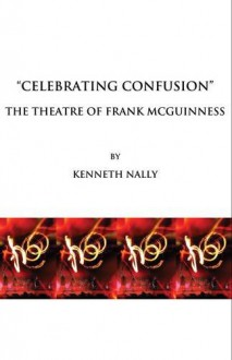 Celebrating Confusion: The Theatre of Frank McGuinness - Kenneth Nally