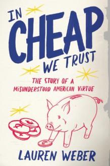 In CHEAP We Trust: The Story of a Misunderstood American Virtue - Lauren Weber