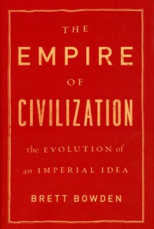 Empire of Civilization, The: The Evolution of an Imperial Idea - Brett Bowden