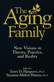 The Aging Family: New Visions in Theory, Practice, and Reality - Terry Hargrave, Suzanne Midori Hanna