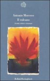 Il vulcano: Scritti critici e visionari - Antonio Moresco