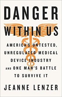 The Danger Within Us: America's Untested, Unregulated Medical Device Industry and One Man's Battle to Survive It - Jeanne Lenzer