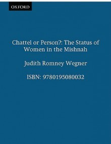 Chattel or Person?: The Status of Women in the Mishnah - Judith Romney Wegner