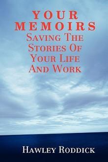 Y O U R M E M O I R S: Saving the Stories of Your Life and Work - Hawley Roddick