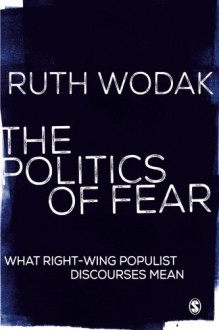 The Politics of Fear: What Right-Wing Populist Discourses Mean - Ruth Wodak