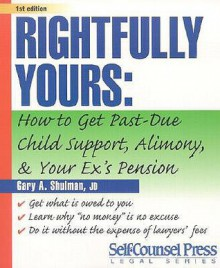 Rightfully Yours: How to Get Past-Due Child Support, Alimony, and Your Ex's Pension - Gary A. Shulman